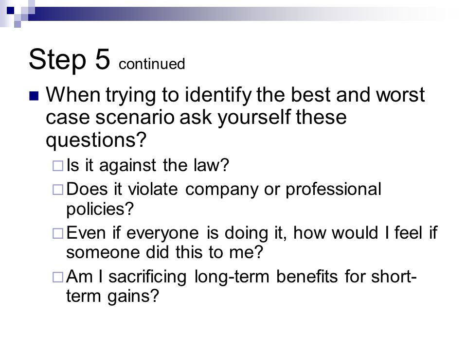 Step 5 continued When trying to identify the best and worst case scenario ask yourself these questions? Is it against the law? Does it violate company