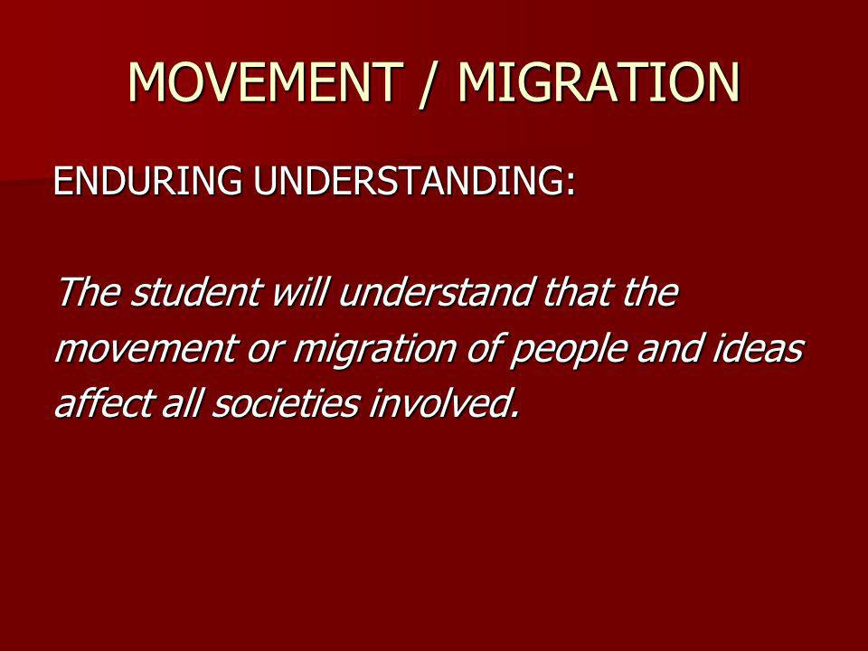 ENDURING UNDERSTANDING: The student will understand that the movement or migration of people and ideas affect all societies involved.