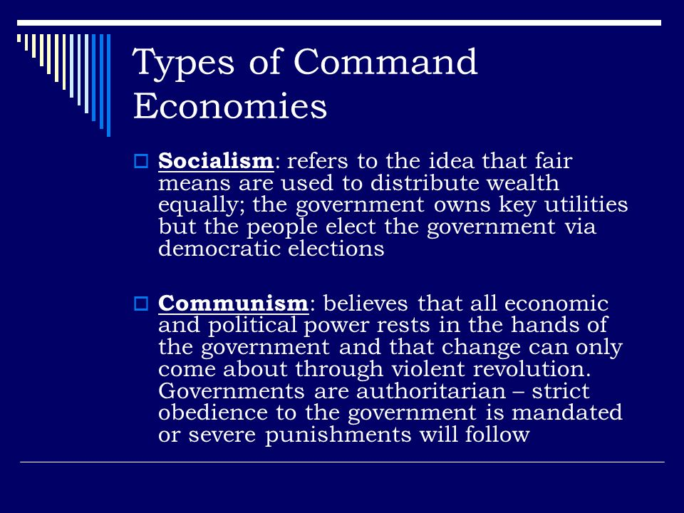 Types of Command Economies Socialism : refers to the idea that fair means are used to distribute wealth equally; the government owns key utilities but