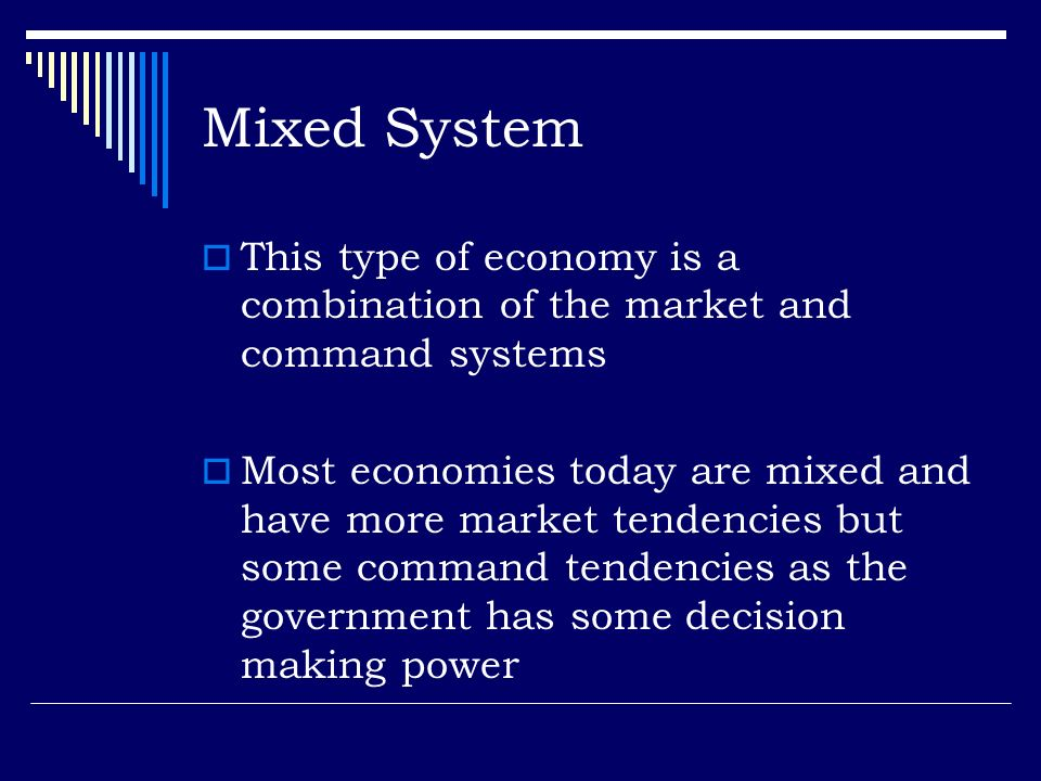Mixed System This type of economy is a combination of the market and command systems Most economies today are mixed and have more market tendencies bu