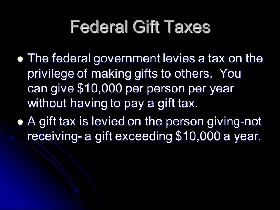 Federal Gift Taxes The federal government levies a tax on the privilege of making gifts to others.