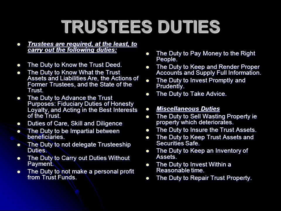 TRUSTEES DUTIES Trustees are required, at the least, to carry out the following duties: Trustees are required, at the least, to carry out the following duties: The Duty to Know the Trust Deed.