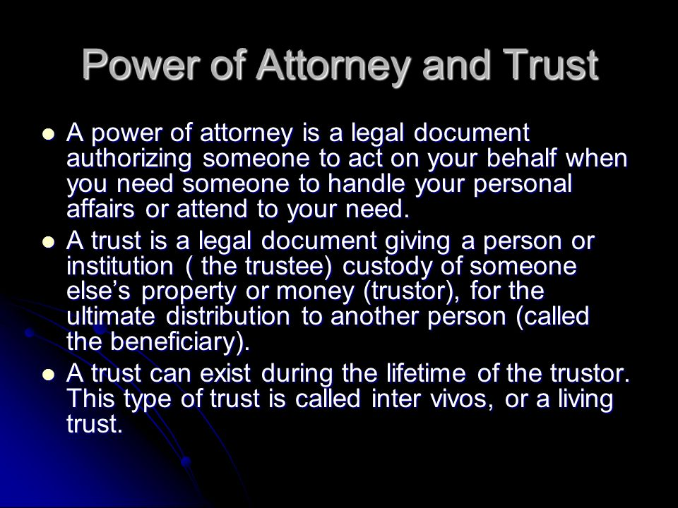 Power of Attorney and Trust A power of attorney is a legal document authorizing someone to act on your behalf when you need someone to handle your personal affairs or attend to your need.