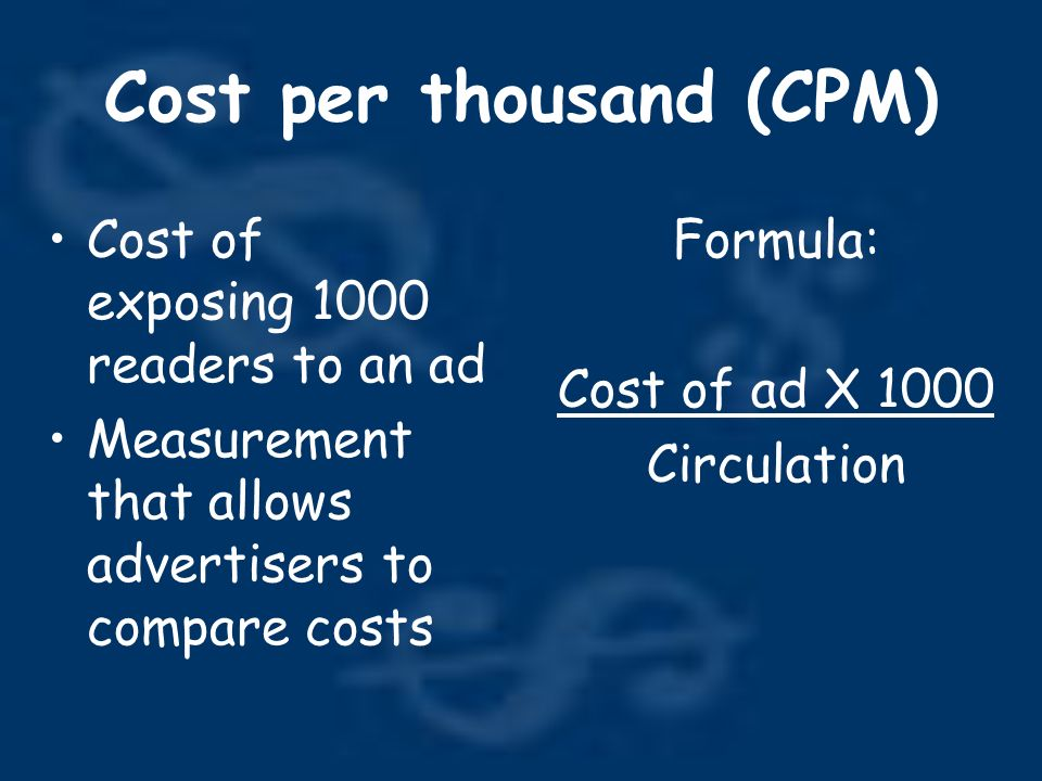 Cost per thousand (CPM) Cost of exposing 1000 readers to an ad Measurement that allows advertisers to compare costs Formula: Cost of ad X 1000 Circulation