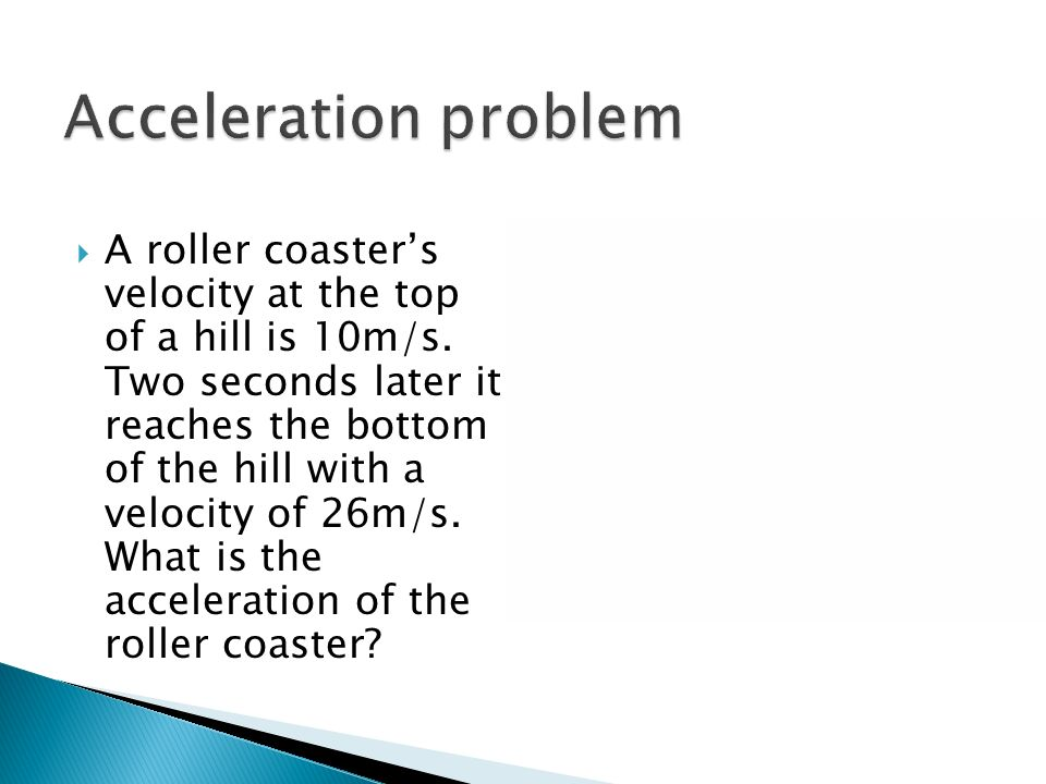 Change in velocity Can be change in speed or direction Acceleration = V/ T V at