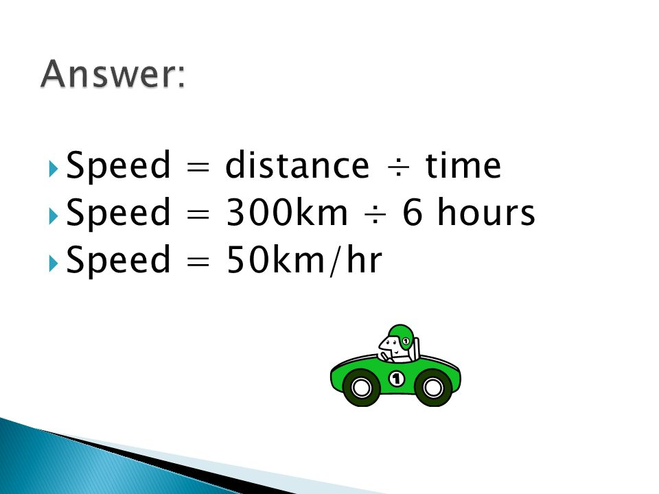 Speed = Distance ÷ Time D_ S T Example: A car travels 300km in 6 hours. What is the speed of the car?