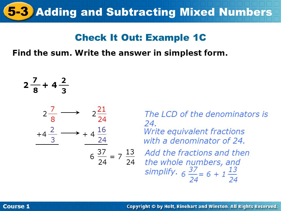 Course 1 5-3 Adding and Subtracting Mixed Numbers Check It Out: Example 1C Find the sum. Write the answer in simplest form. 7 8 __ 2 3 2 7 8 2 21 24 _