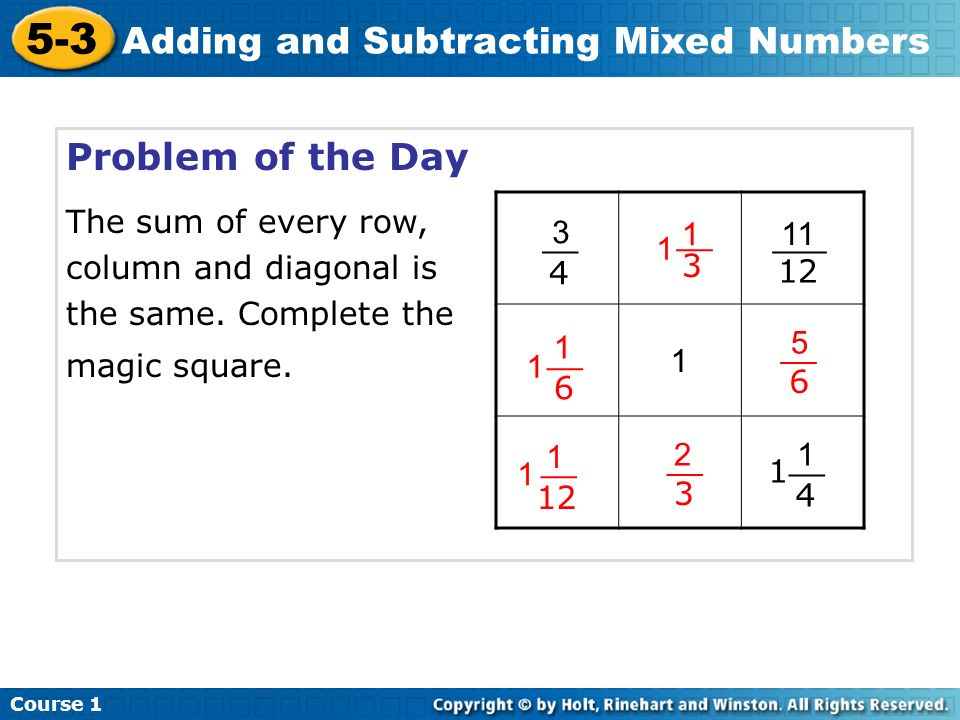 Course 1 5-3 Adding and Subtracting Mixed Numbers Problem of the Day The sum of every row, column and diagonal is the same. Complete the magic square.