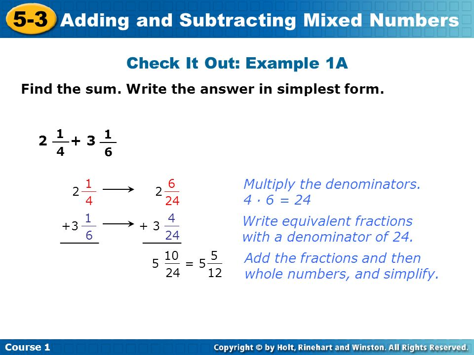 Course 1 5-3 Adding and Subtracting Mixed Numbers Check It Out: Example 1A Find the sum. Write the answer in simplest form. 1 4 __ 1 6 2 1 4 2 6 24 __