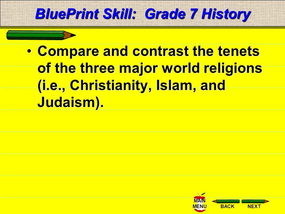 NEXTBACK MAIN MENU BluePrint Skill: Grade 7 History Compare and contrast the tenets of the three major world religions (i.e., Christianity, Islam, and Judaism).