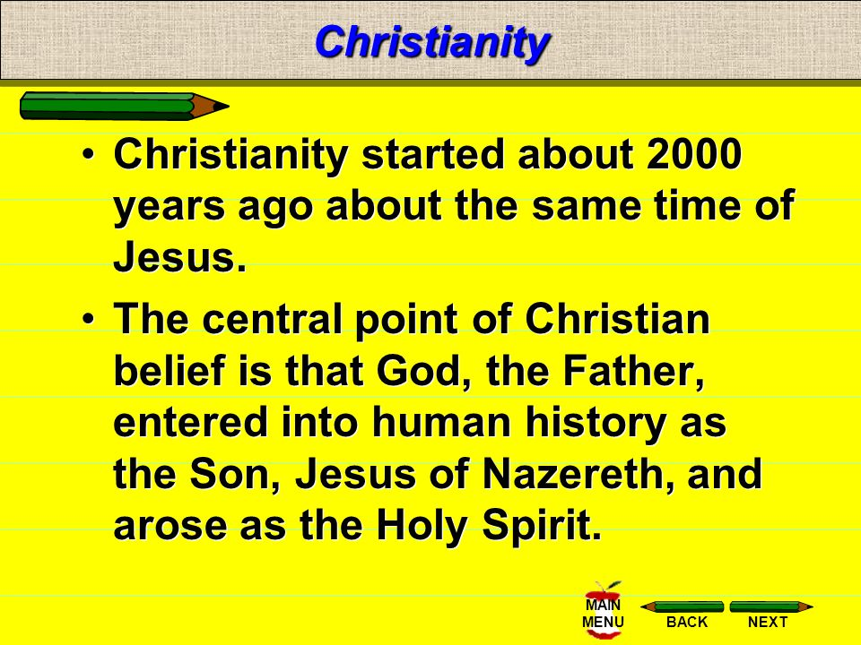 NEXTBACK MAIN MENUChristianity Christianity started about 2000 years ago about the same time of Jesus.