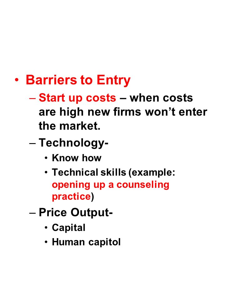 Barriers to Entry –Start up costs – when costs are high new firms wont enter the market.