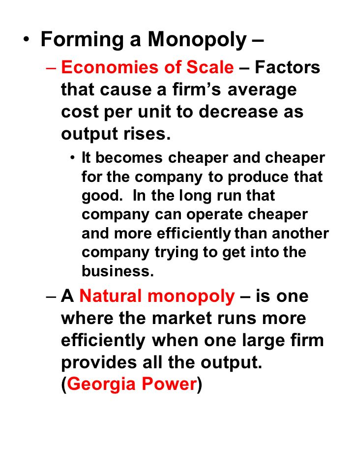 Forming a Monopoly – –Economies of Scale – Factors that cause a firms average cost per unit to decrease as output rises.