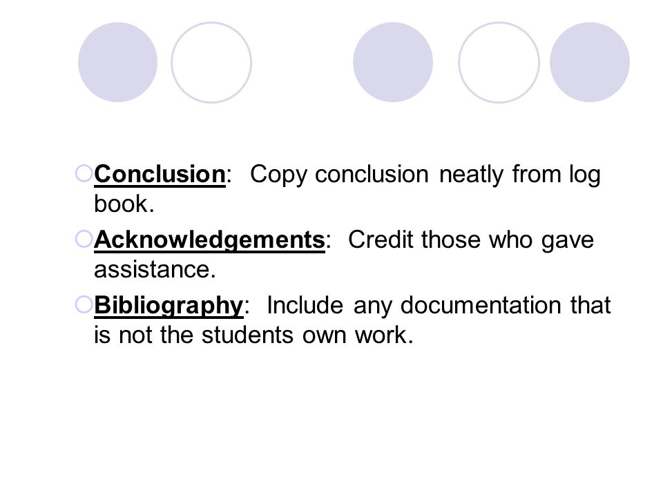 Conclusion: Copy conclusion neatly from log book. Acknowledgements: Credit those who gave assistance. Bibliography: Include any documentation that is