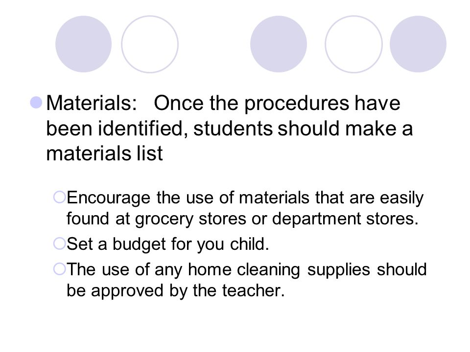 Materials: Once the procedures have been identified, students should make a materials list Encourage the use of materials that are easily found at grocery stores or department stores.