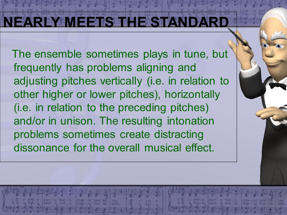 NEARLY MEETS THE STANDARD The ensemble sometimes plays in tune, but frequently has problems aligning and adjusting pitches vertically (i.e. in relatio