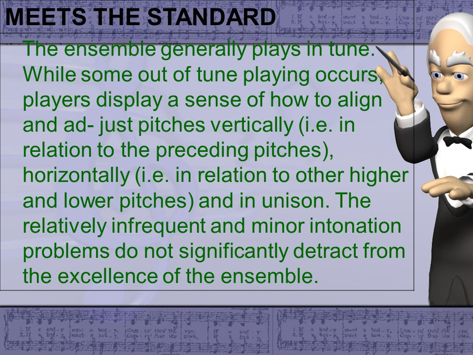MEETS THE STANDARD The ensemble generally plays in tune. While some out of tune playing occurs, players display a sense of how to align and ad- just p