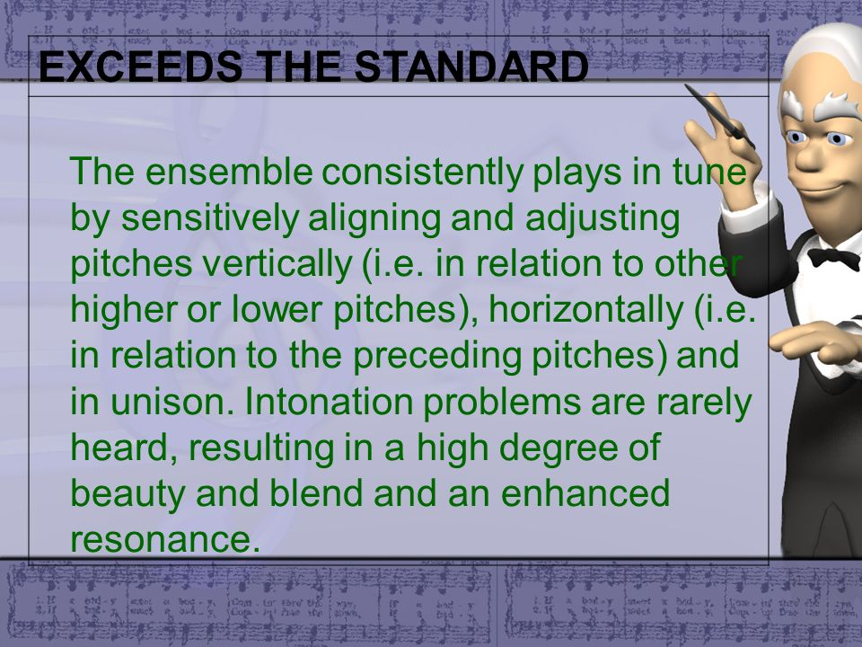 EXCEEDS THE STANDARD The ensemble consistently plays in tune by sensitively aligning and adjusting pitches vertically (i.e. in relation to other highe