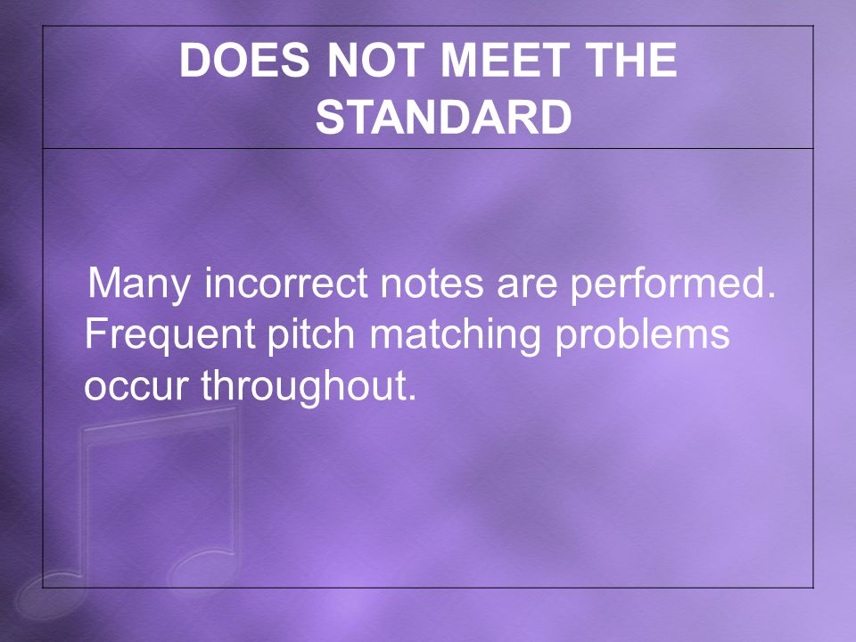 DOES NOT MEET THE STANDARD Many incorrect notes are performed. Frequent pitch matching problems occur throughout.