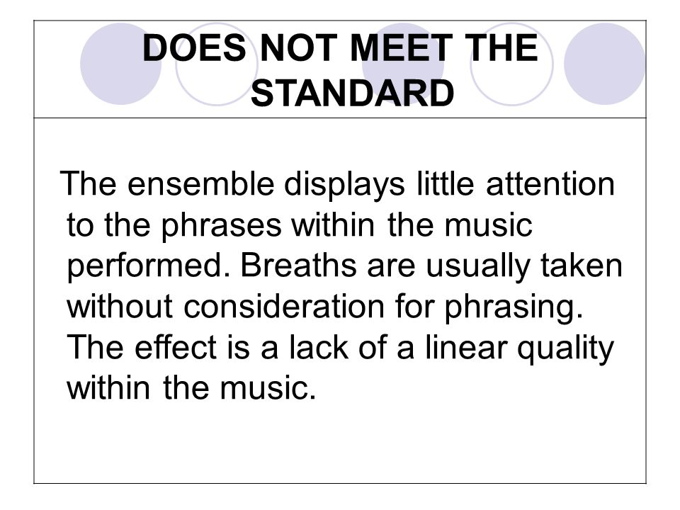 DOES NOT MEET THE STANDARD The ensemble displays little attention to the phrases within the music performed. Breaths are usually taken without conside
