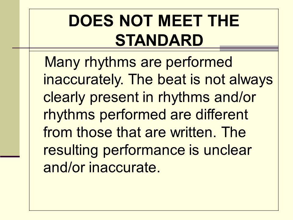 DOES NOT MEET THE STANDARD Many rhythms are performed inaccurately. The beat is not always clearly present in rhythms and/or rhythms performed are dif