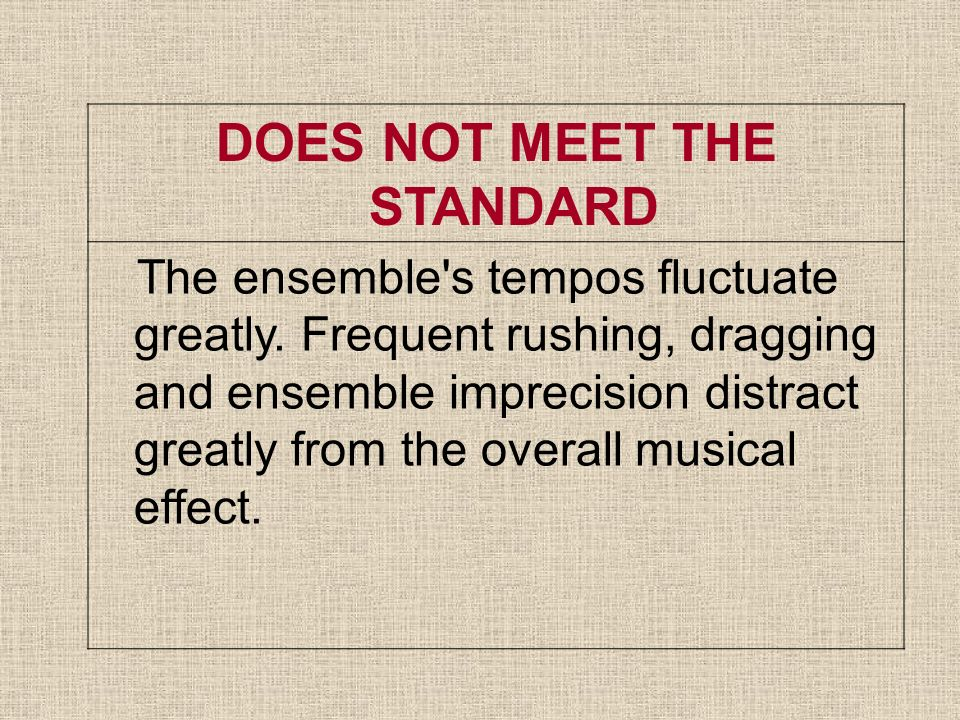 DOES NOT MEET THE STANDARD The ensemble's tempos fluctuate greatly. Frequent rushing, dragging and ensemble imprecision distract greatly from the over