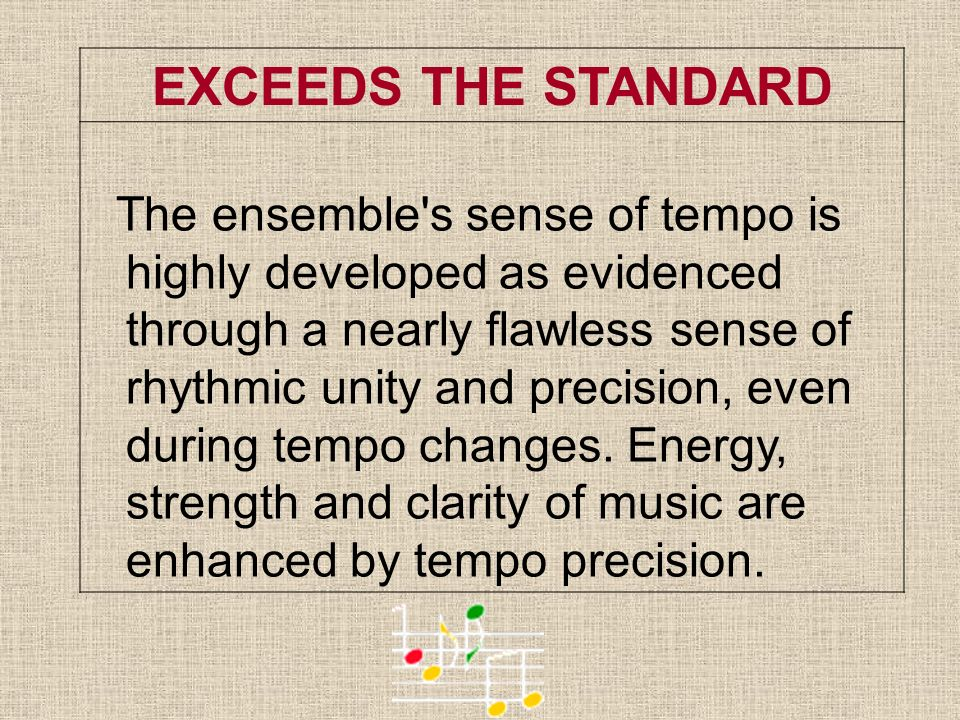 EXCEEDS THE STANDARD The ensemble's sense of tempo is highly developed as evidenced through a nearly flawless sense of rhythmic unity and precision, e