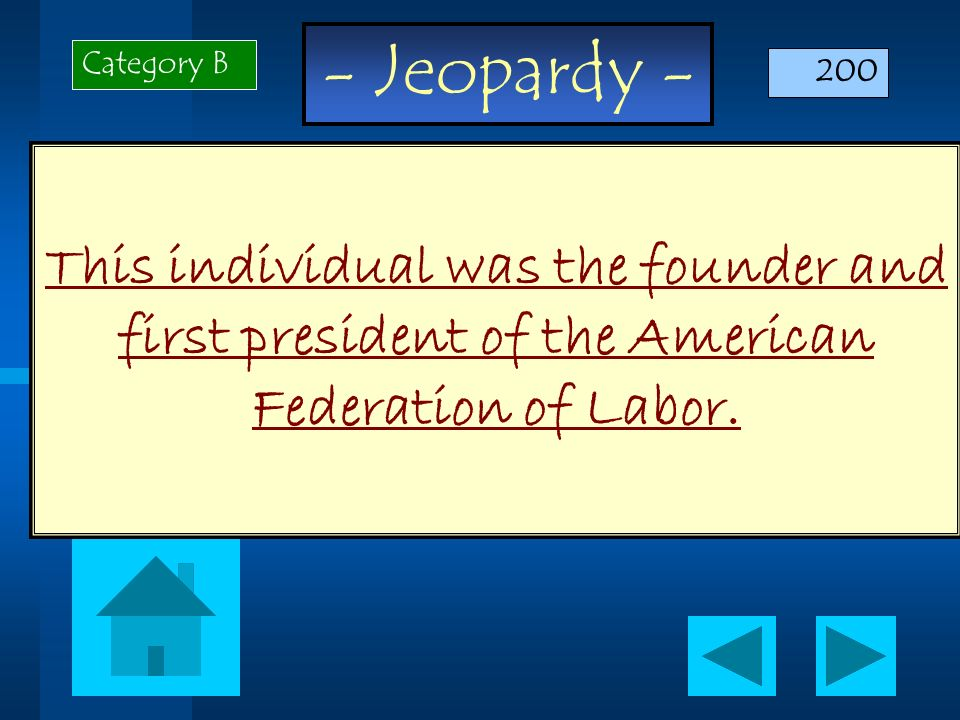 - Jeopardy - This individual was the founder and first president of the American Federation of Labor. Category B 200