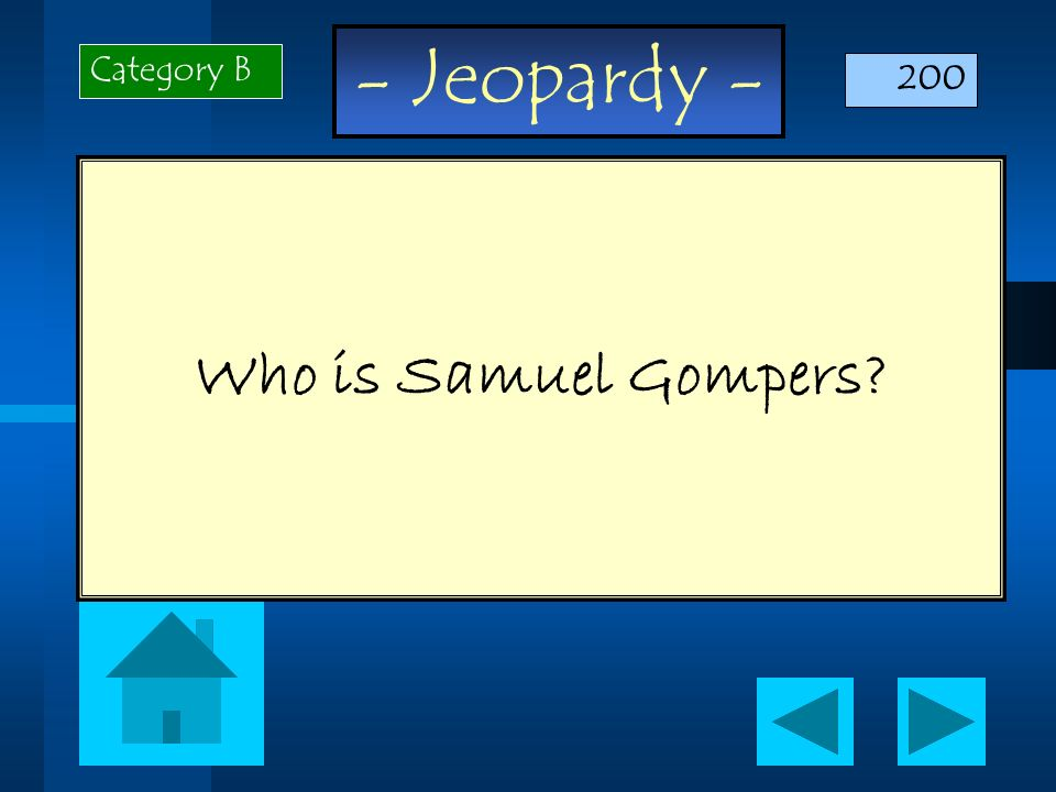 - Jeopardy - Who is Samuel Gompers? Category B 200