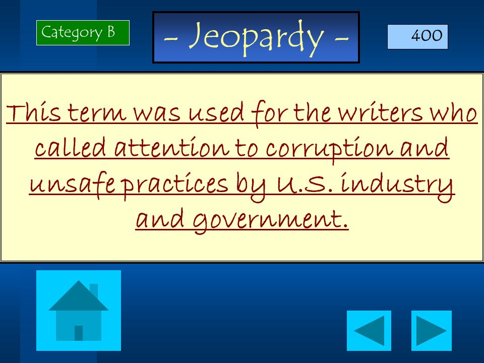 - Jeopardy - This term was used for the writers who called attention to corruption and unsafe practices by U.S. industry and government. Category B 40