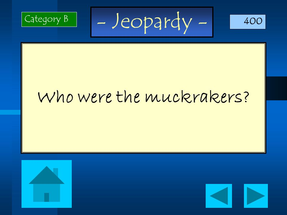 - Jeopardy - Who were the muckrakers? Category B 400