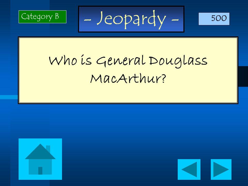 - Jeopardy - Who is General Douglass MacArthur? Category B 500
