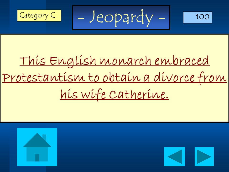 - Jeopardy - This English monarch embraced Protestantism to obtain a divorce from his wife Catherine. Category C 100