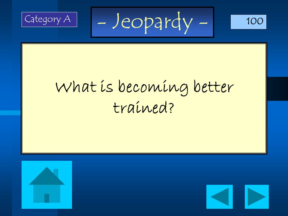- Jeopardy - What is becoming better trained? Category A 100