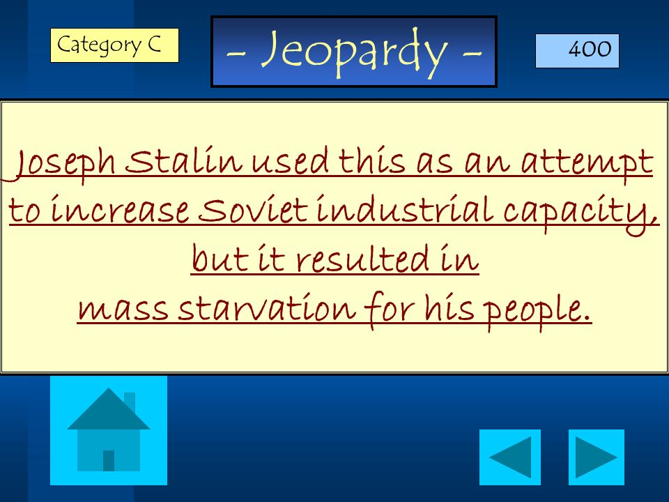 - Jeopardy - Joseph Stalin used this as an attempt to increase Soviet industrial capacity, but it resulted in mass starvation for his people. Category
