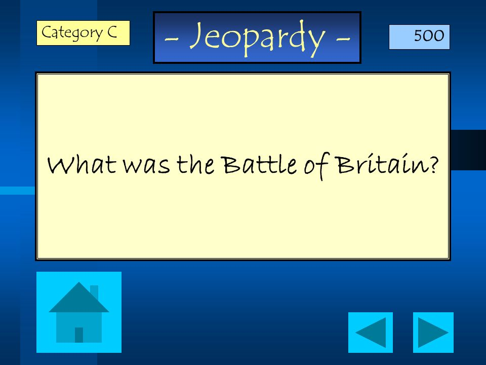 - Jeopardy - What was the Battle of Britain? Category C 500
