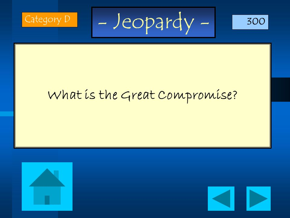 - Jeopardy - What is the Great Compromise? Category D 300