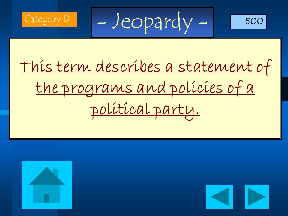 - Jeopardy - This term describes a statement of the programs and policies of a political party. Category D 500