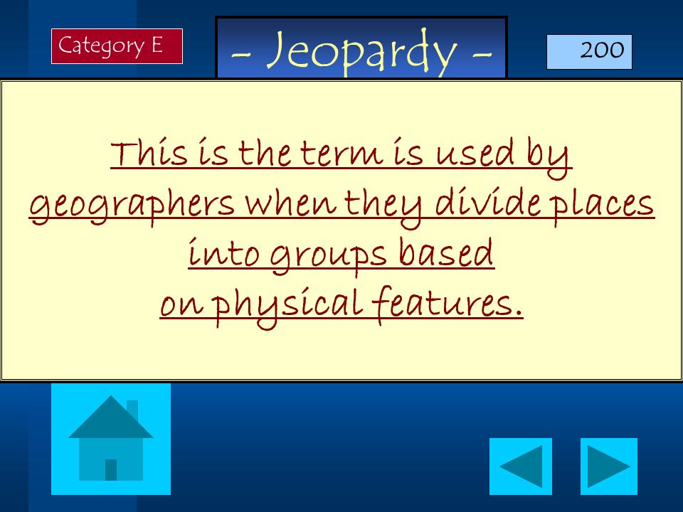 - Jeopardy - This is the term is used by geographers when they divide places into groups based on physical features. Category E 200