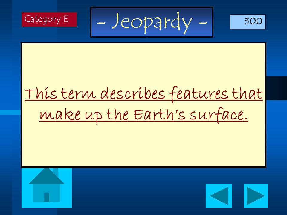 - Jeopardy - This term describes features that make up the Earths surface. Category E 300