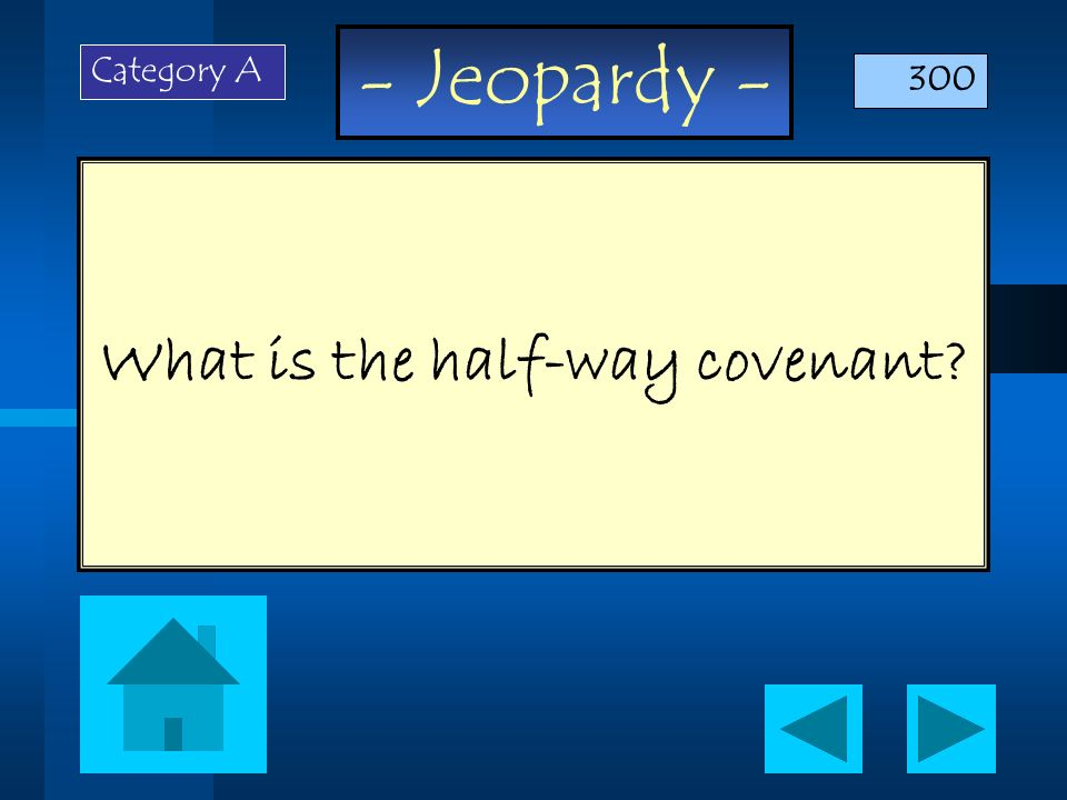 - Jeopardy - What is the half-way covenant? Category A 300