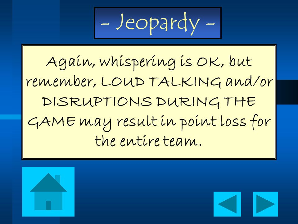 - Jeopardy - Again, whispering is OK, but remember, LOUD TALKING and/or DISRUPTIONS DURING THE GAME may result in point loss for the entire team.