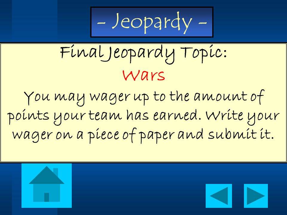 - Jeopardy - Final Jeopardy Topic: Wars You may wager up to the amount of points your team has earned. Write your wager on a piece of paper and submit