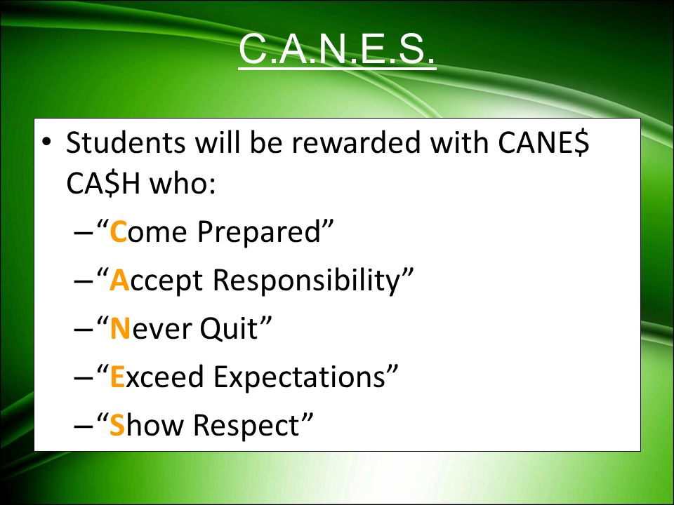 C.A.N.E.S. Students will be rewarded with CANE$ CA$H who: –Come Prepared –Accept Responsibility –Never Quit –Exceed Expectations –Show Respect