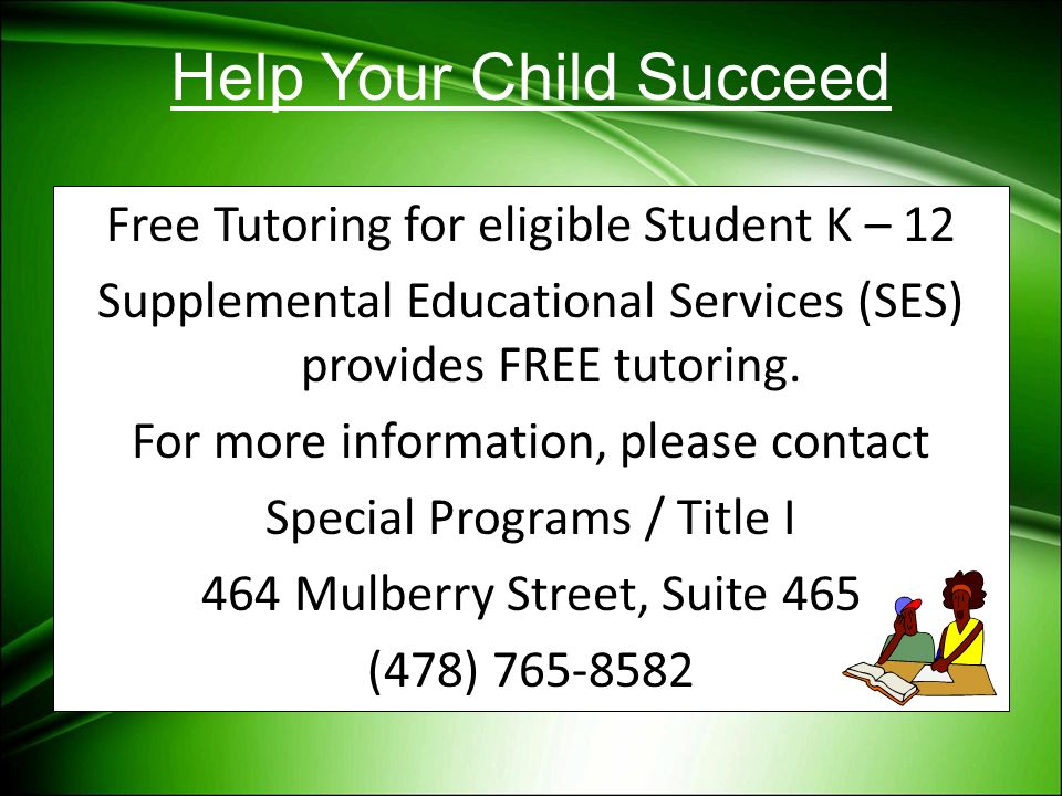 Help Your Child Succeed Free Tutoring for eligible Student K – 12 Supplemental Educational Services (SES) provides FREE tutoring. For more information