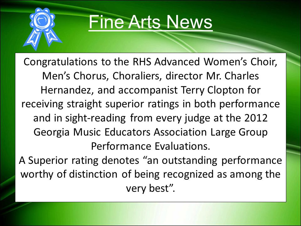 Fine Arts News Congratulations to the RHS Advanced Womens Choir, Mens Chorus, Choraliers, director Mr. Charles Hernandez, and accompanist Terry Clopto