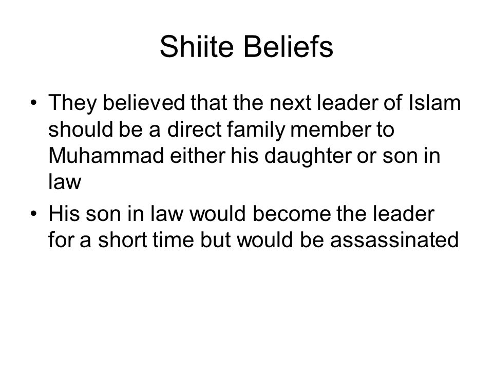 Shiite Beliefs They believed that the next leader of Islam should be a direct family member to Muhammad either his daughter or son in law His son in law would become the leader for a short time but would be assassinated