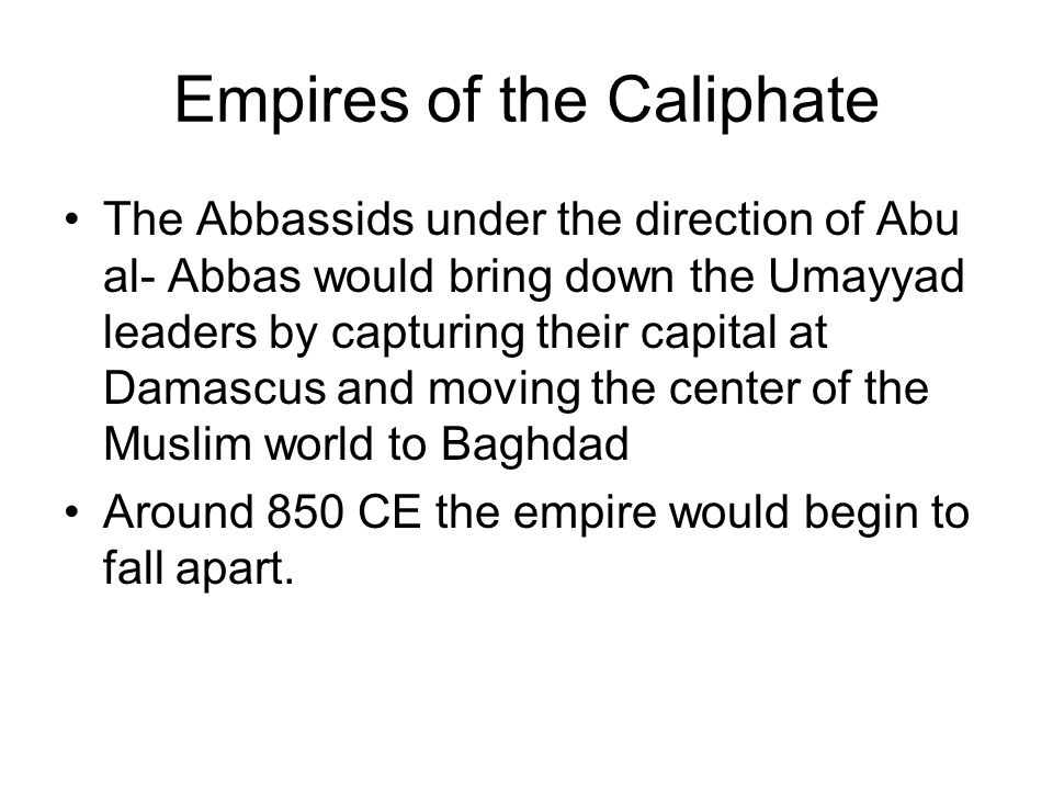 Empires of the Caliphate The Abbassids under the direction of Abu al- Abbas would bring down the Umayyad leaders by capturing their capital at Damascu