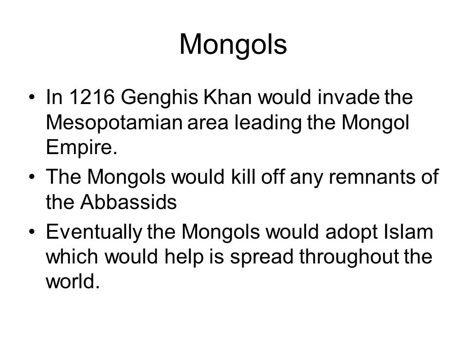 Mongols In 1216 Genghis Khan would invade the Mesopotamian area leading the Mongol Empire.