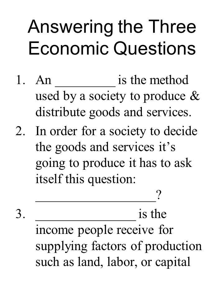 Answering the Three Economic Questions 1.An _________ is the method used by a society to produce & distribute goods and services. 2.In order for a soc